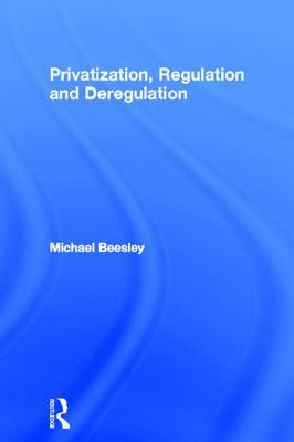 Privatization, Regulation and Deregulation - Beesley, Michael