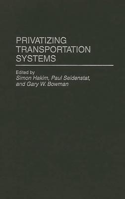 Privatizing Transportation Systems - Hakim, Simon W (Editor), and Bowman, W (Editor), and Bowman, Gary W (Editor)