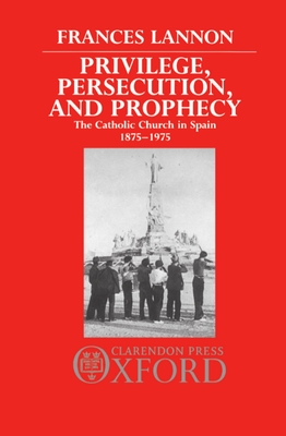 Privilege, Persecution and Prophecy: The Catholic Church in Spain 1875-1975 - Lannon, Frances