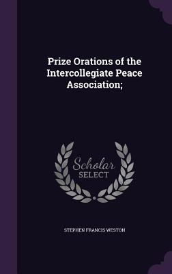 Prize Orations of the Intercollegiate Peace Association; - Weston, Stephen Francis