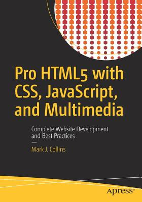 Pro HTML5 with CSS, JavaScript, and Multimedia: Complete Website Development and Best Practices - Collins, Mark J