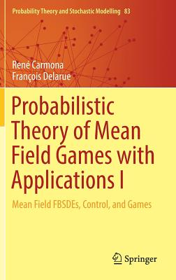 Probabilistic Theory of Mean Field Games with Applications I: Mean Field Fbsdes, Control, and Games - Carmona, Rene, and Delarue, Francois