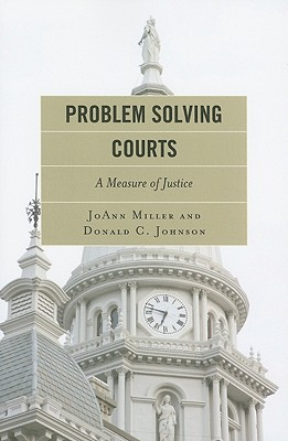 Problem Solving Courts: A Measure of Justice - Miller, JoAnn, and Johnson, Donald C