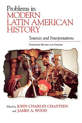 Problems in Modern Latin American History: Sources and Interpretations, Completely Revised and Updated - Chasteen, John Charles (Editor), and Wood, James A, and Wood, James A (Editor)