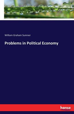 Problems in Political Economy - Sumner, William Graham