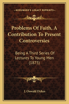 Problems of Faith, a Contribution to Present Controversies: Being a Third Series of Lectures to Young Men (1875) - Dykes, J Oswald (Foreword by)