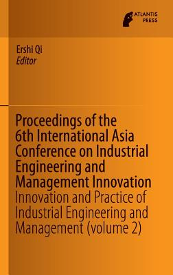Proceedings of the 6th International Asia Conference on Industrial Engineering and Management Innovation: Innovation and Practice of Industrial Engineering and Management (Volume 2) - Qi, Ershi (Editor)