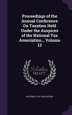 Proceedings of the Annual Conference on Taxation Held Under the Auspices of the National Tax Association.., Volume 13 - National Tax Association (Creator)