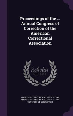 Proceedings of the ... Annual Congress of Correction of the American Correctional Association - American Correctional Association (Creator), and American Correctional Association Congr (Creator)