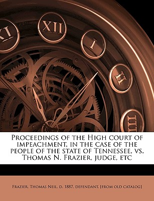 Proceedings of the High Court of Impeachment, in the Case of the People of the State of Tennessee, vs. Thomas N. Frazier, Judge, Etc - Frazier, Thomas Neil D 1887 Defendant (Creator)