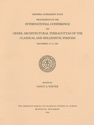 Proceedings of the International Conference on Greek Architectural Terracottas of the Classical and Hellenistic Periods, December 12-15, 1991 - Winter, Nancy A (Editor)