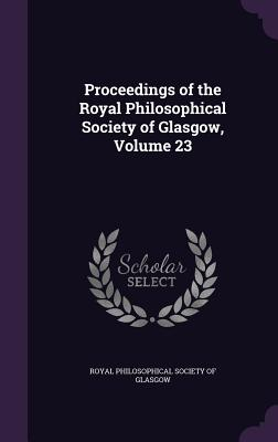 Proceedings of the Royal Philosophical Society of Glasgow, Volume 23 - Royal Philosophical Society of Glasgow (Creator)
