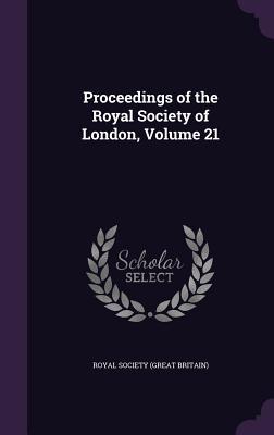Proceedings of the Royal Society of London, Volume 21 - Royal Society (Great Britain) (Creator)