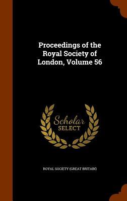 Proceedings of the Royal Society of London, Volume 56 - Royal Society (Great Britain) (Creator)