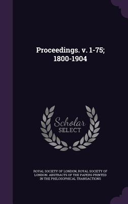 Proceedings. V. 1-75; 1800-1904 - Royal Society of London (Creator), and Royal Society of London Abstracts of Th (Creator)