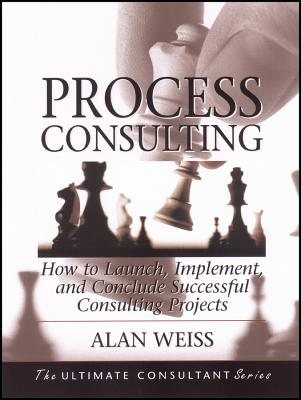 Process Consulting: How to Launch, Implement, and Conclude Successful Consulting Projects - Weiss, Alan