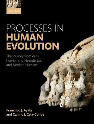 Processes in Human Evolution: The journey from early hominins to Neandertals and Modern Humans - Ayala, Francisco J., and Cela-Conde, Camilo J.