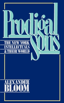 Prodigal Sons: The New York Intellectuals and Their World - Bloom, Alexander