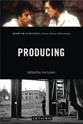 Producing: Behind the Silver Screen: A Modern History of Filmmaking - Lewis, Jon (Editor)