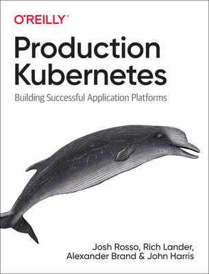 Production Kubernetes: Building Successful Application Platforms - Rosso, Josh, and Lander, Rich, and Brand, Alex