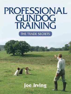Professional Gundog Training: The Trade Secrets - Irving, Joe