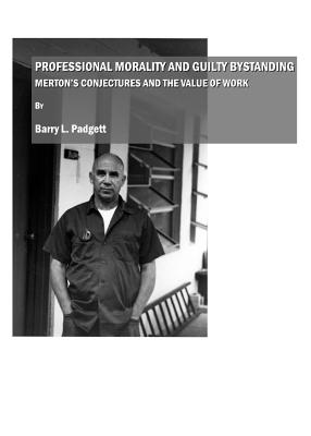 Professional Morality and Guilty Bystanding: Merton's Conjectures and the Value of Work - Padgett, Barry L