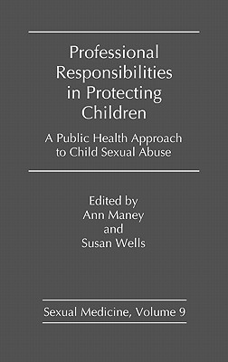 Professional Responsibilities in Protecting Children: A Public Health Approach to Child Abuse - Maney, Ann (Editor), and Wells, Susan, Professor (Editor)