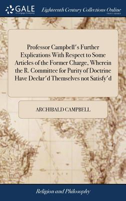 Professor Campbell's Further Explications with Respect to Some Articles of the Former Charge, Wherein the R. Committee for Purity of Doctrine Have Declar'd Themselves Not Satisfy'd - Campbell, Archibald