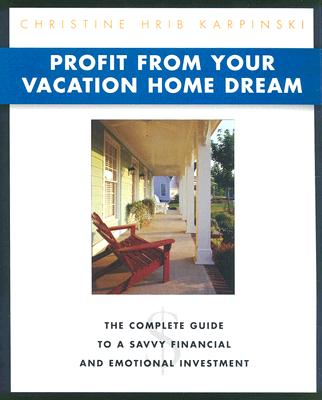 Profit from Your Vacation Home Dream: The Complete Guide to a Savvy Financial and Emotional Investment - Hrib Karpinski, Christine