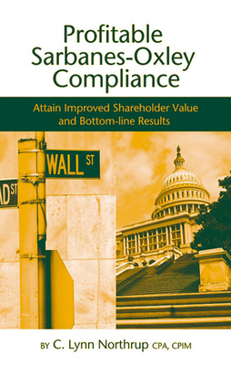 Profitable Sarbanes-Oxley Compliance: Attain Improved Shareholder Value and Bottom-Line Results - Northrup, C Lynn