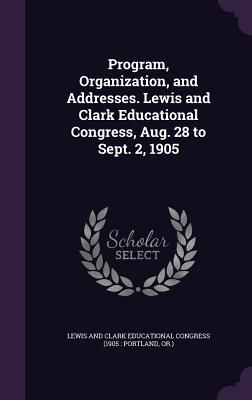 Program, Organization, and Addresses. Lewis and Clark Educational Congress, Aug. 28 to Sept. 2, 1905 - Lewis and Clark Educational Congress (19 (Creator)