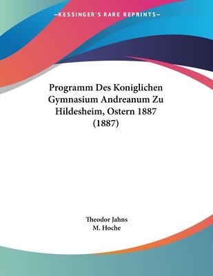 Programm Des Koniglichen Gymnasium Andreanum Zu Hildesheim, Ostern 1887 (1887) - Jahns, Theodor, and Hoche, M