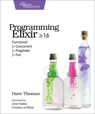 Programming Elixir >= 1.6: Functional > Concurrent > Pragmatic > Fun - Thomas, Dave