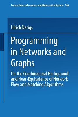 Programming in Networks and Graphs: On the Combinatorial Background and Near-Equivalence of Network Flow and Matching Algorithms - Derigs, Ulrich