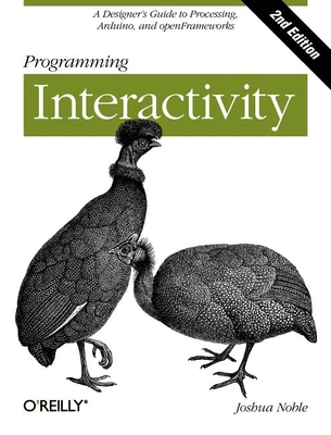 Programming Interactivity: A Designer's Guide to Processing, Arduino, and Openframeworks - Noble