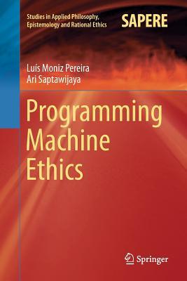 Programming Machine Ethics - Moniz Pereira, Luis, and Saptawijaya, Ari