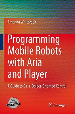 Programming Mobile Robots with Aria and Player: A Guide to C++ Object-Oriented Control - Whitbrook, Amanda