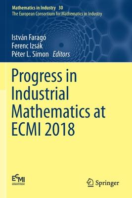 Progress in Industrial Mathematics at Ecmi 2018 - Faragó, István (Editor), and Izsák, Ferenc (Editor), and Simon, Péter L (Editor)