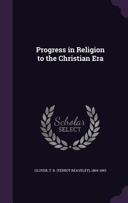 Progress in Religion to the Christian Era - Glover, T R 1869-1943