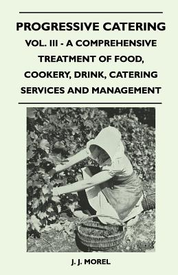 Progressive Catering - Vol. III - A Comprehensive Treatment of Food, Cookery, Drink, Catering Services and Management - Morel, J J