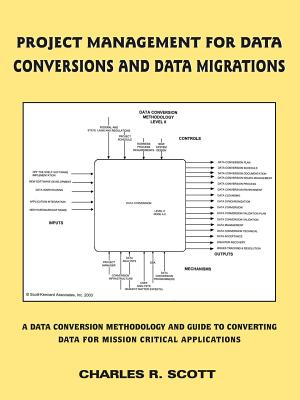 Project Management for Data Conversions and Data Migrations: A Data Conversion Methodology and Guide to Converting Data for Mission Critical Applicati - Scott, Charles R