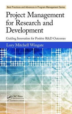Project Management for Research and Development: Guiding Innovation for Positive R&d Outcomes - Wingate, Lory Mitchell