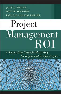 Project Management Roi: A Step-By-Step Guide for Measuring the Impact and ROI for Projects - Brantley, Wayne, and Phillips, Jack J., and Phillips, Patricia Pulliam