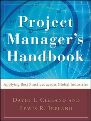 Project Manager's Handbook: Applying Best Practices Across Global Industries - Cleland, David I, and Ireland, Lewis R