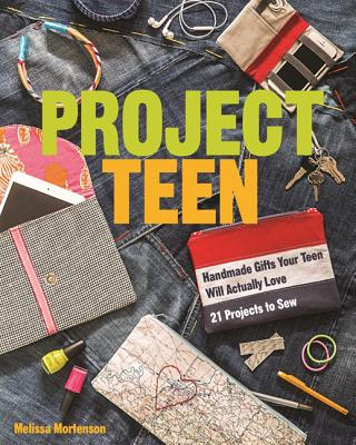 Project Teen: Handmade Gifts Your Teen Will Love * 21 Projects to Sew - Mortenson, Melissa