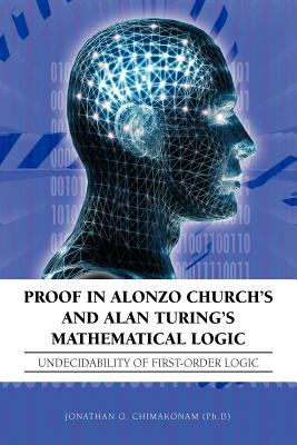 Proof in Alonzo Church's and Alan Turing's Mathematical Logic: Undecidability of First-Order Logic - Chimakonam (Ph D), Jonathan O