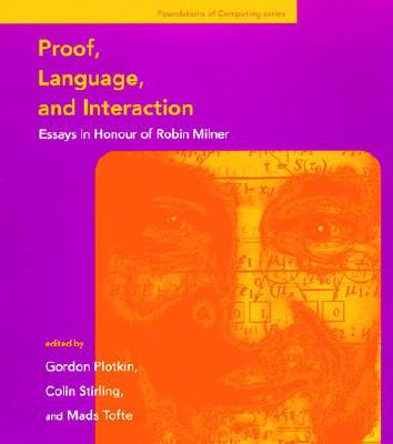 Proof, Language, and Interaction: Essays in Honour of Robin Milner - Plotkin, Gordon (Editor), and Stirling, Colin P (Editor), and Tofte, Mads (Editor)