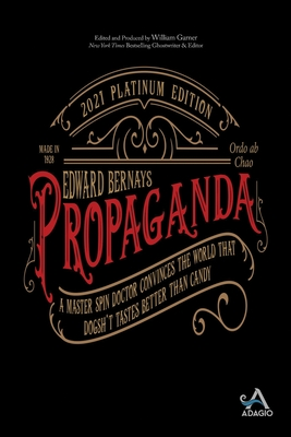 Propaganda: A Master Spin Doctor Convinces the World That Dogsh*t Tastes Better Than Candy - Bernays, Edward L, and Garner, William (Editor)
