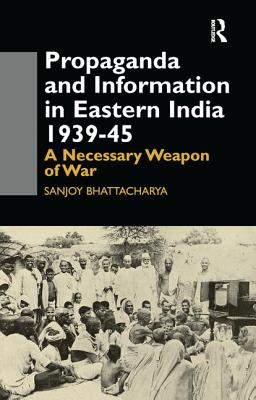Propaganda and Information in Eastern India 1939-45: A Necessary Weapon of War - Bhattacharya, Sanjoy