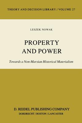 Property and Power: Towards a Non-Marxian Historical Materialism - Nowak, Lesz